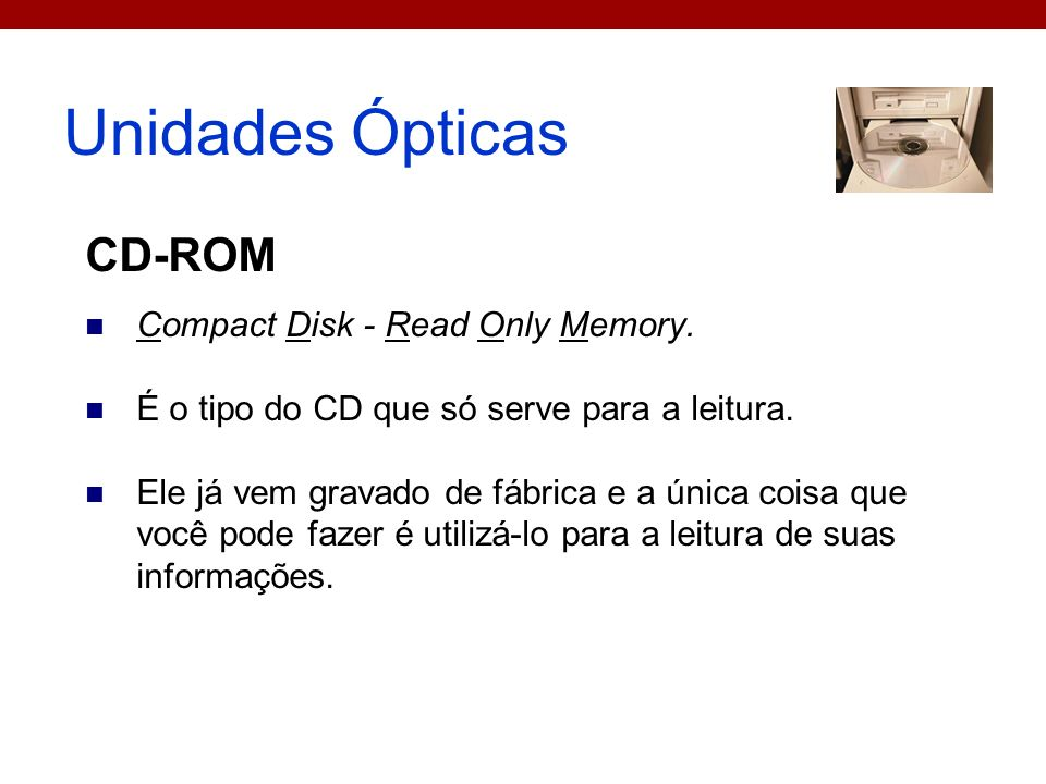 Unidades Ópticas CD-ROM Compact Disk - Read Only Memory.