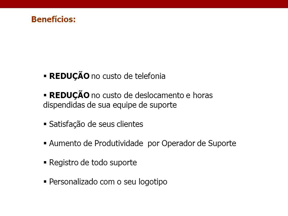 Benefícios: REDUÇÃO no custo de telefonia. REDUÇÃO no custo de deslocamento e horas dispendidas de sua equipe de suporte.