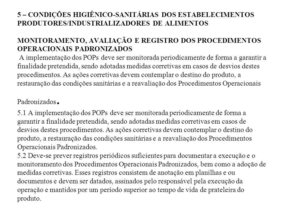 5 – CONDIÇÕES HIGIÊNICO-SANITÁRIAS DOS ESTABELECIMENTOS PRODUTORES/INDUSTRIALIZADORES DE ALIMENTOS MONITORAMENTO, AVALIAÇÃO E REGISTRO DOS PROCEDIMENTOS OPERACIONAIS PADRONIZADOS A implementação dos POPs deve ser monitorada periodicamente de forma a garantir a finalidade pretendida, sendo adotadas medidas corretivas em casos de desvios destes procedimentos.