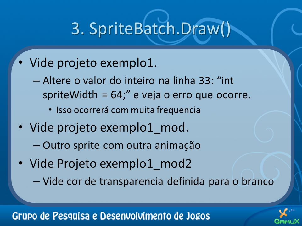3. SpriteBatch.Draw() Vide projeto exemplo1.