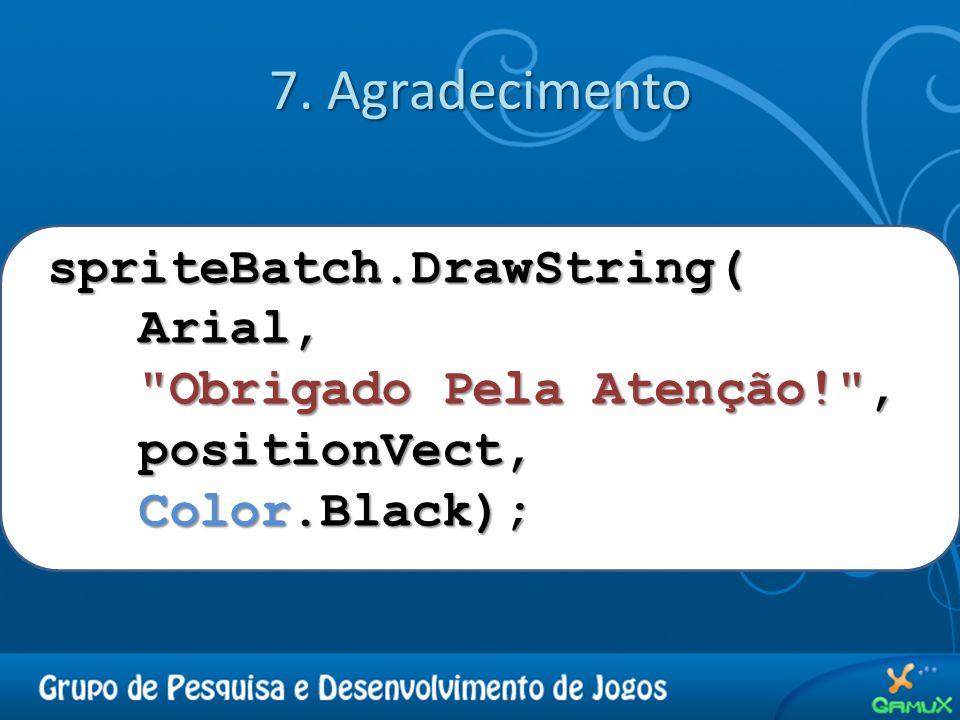 7. Agradecimento spriteBatch.DrawString( Arial,
