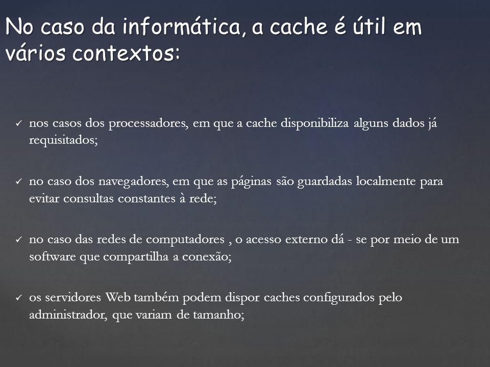 No caso da informática, a cache é útil em vários contextos: