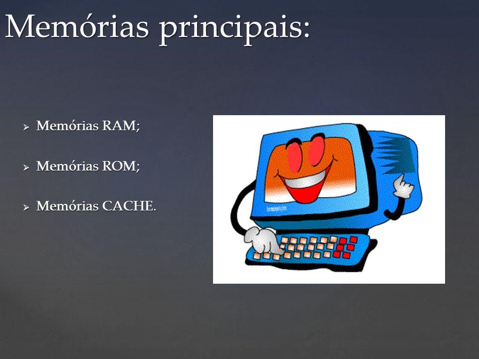 Memórias principais: Memórias RAM; Memórias ROM; Memórias CACHE.