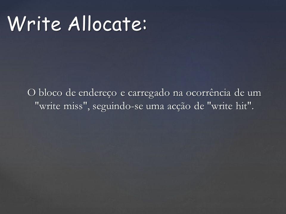 Write Allocate: O bloco de endereço e carregado na ocorrência de um write miss , seguindo-se uma acção de write hit .