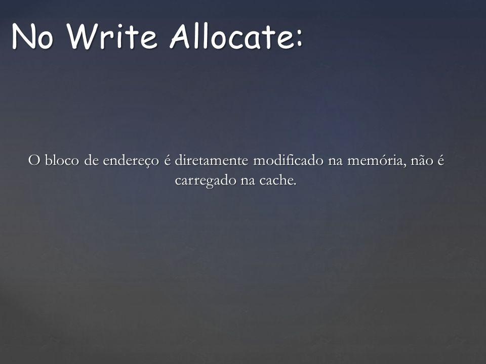 No Write Allocate: O bloco de endereço é diretamente modificado na memória, não é carregado na cache.