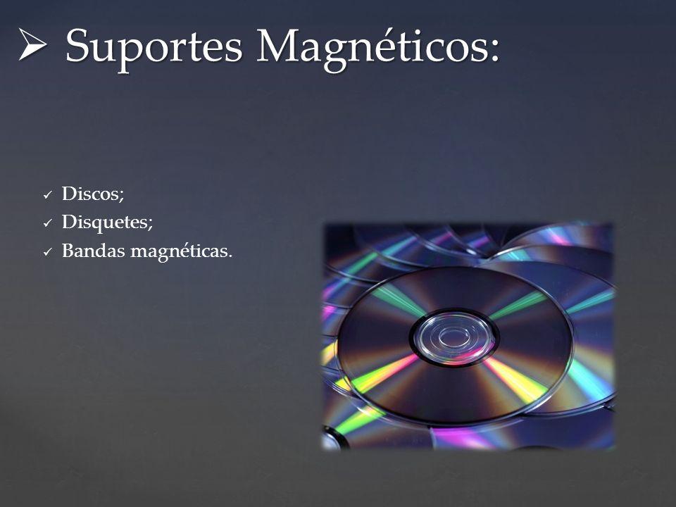 Suportes Magnéticos: Discos; Disquetes; Bandas magnéticas.