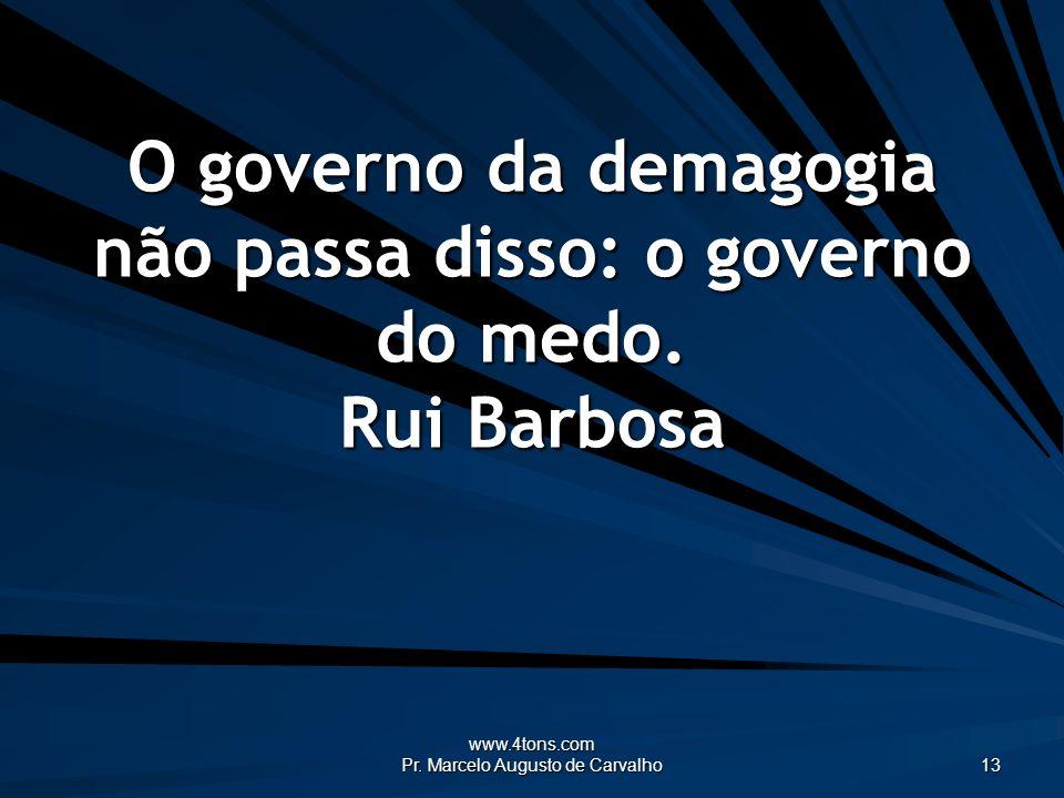 O governo da demagogia não passa disso: o governo do medo. Rui Barbosa