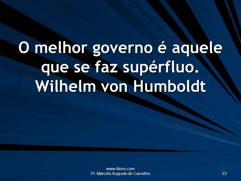 O melhor governo é aquele que se faz supérfluo. Wilhelm von Humboldt
