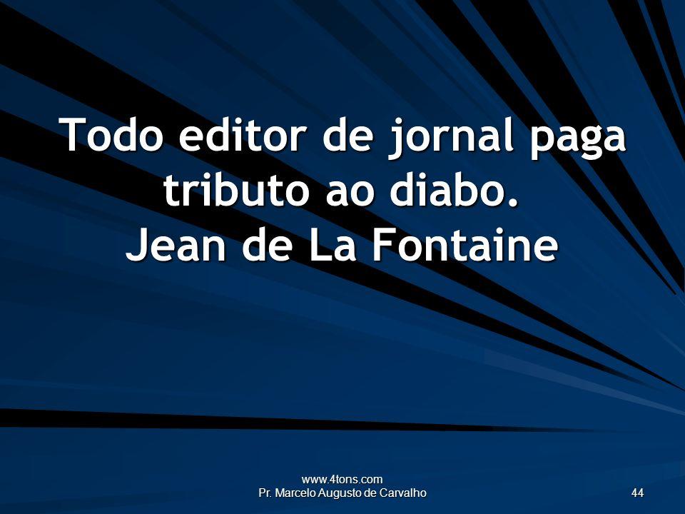 Todo editor de jornal paga tributo ao diabo. Jean de La Fontaine