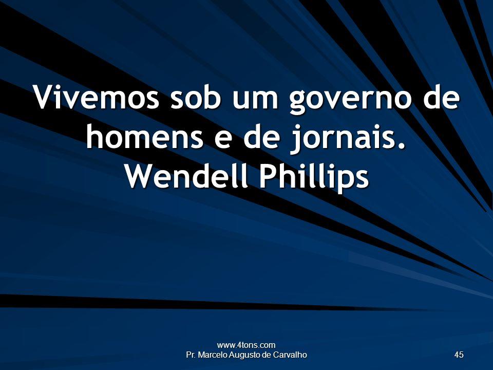 Vivemos sob um governo de homens e de jornais. Wendell Phillips