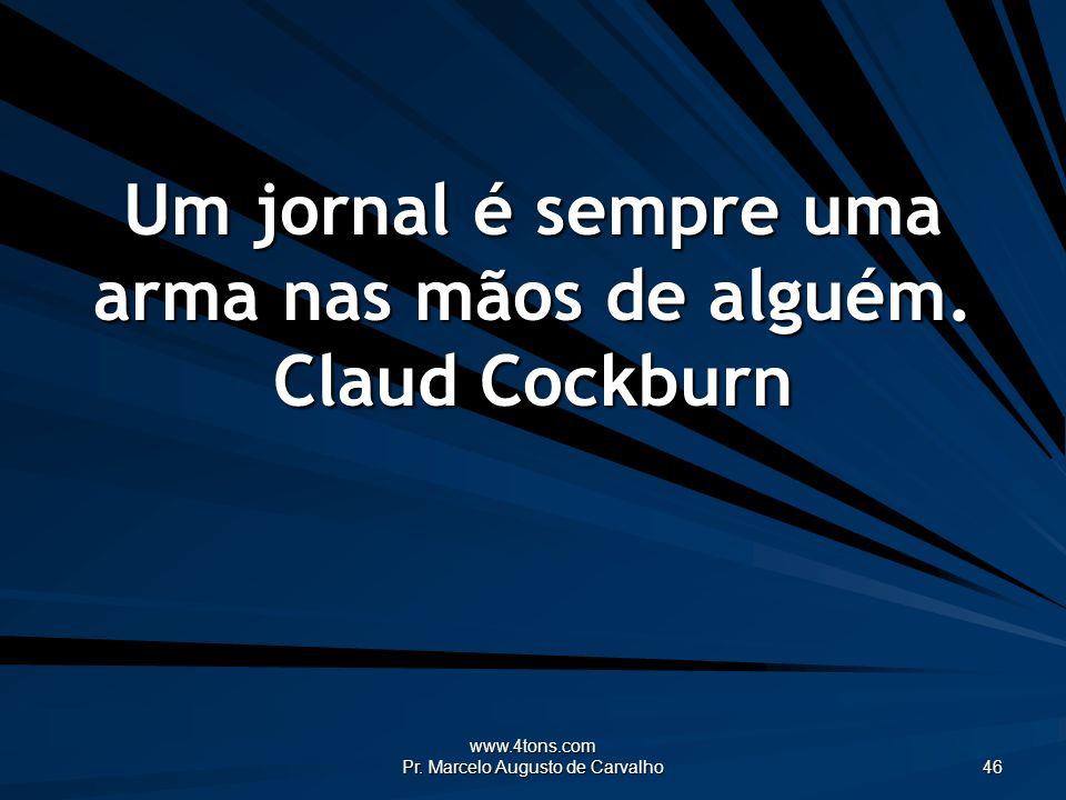 Um jornal é sempre uma arma nas mãos de alguém. Claud Cockburn
