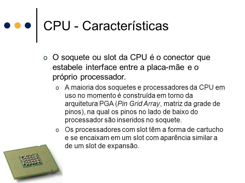 CPU - Características O soquete ou slot da CPU é o conector que estabele interface entre a placa-mãe e o próprio processador.