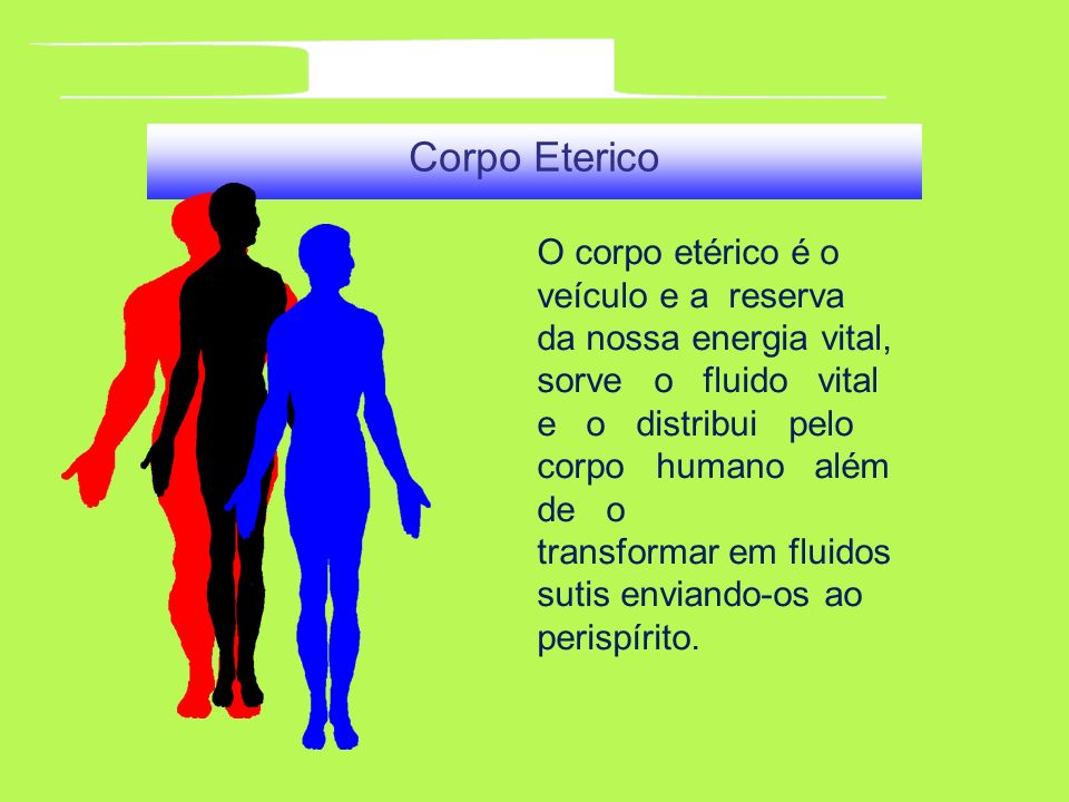 l Corpo Eterico. O corpo etérico é o veículo e a reserva da nossa energia vital,