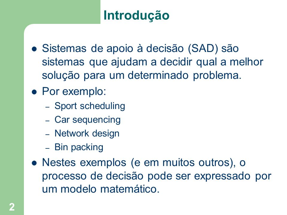 Introdução Sistemas de apoio à decisão (SAD) são sistemas que ajudam a decidir qual a melhor solução para um determinado problema.