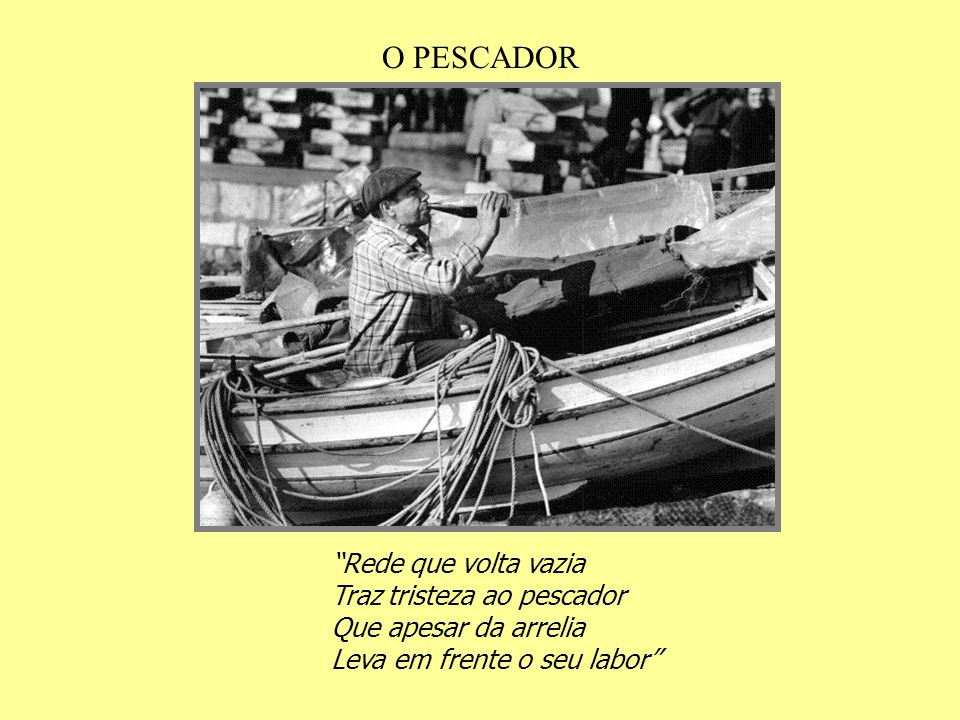 O PESCADOR Rede que volta vazia Traz tristeza ao pescador Que apesar da arrelia Leva em frente o seu labor