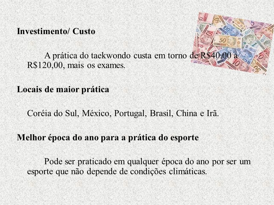 Investimento/ Custo A prática do taekwondo custa em torno de R$40,00 a R$120,00, mais os exames.