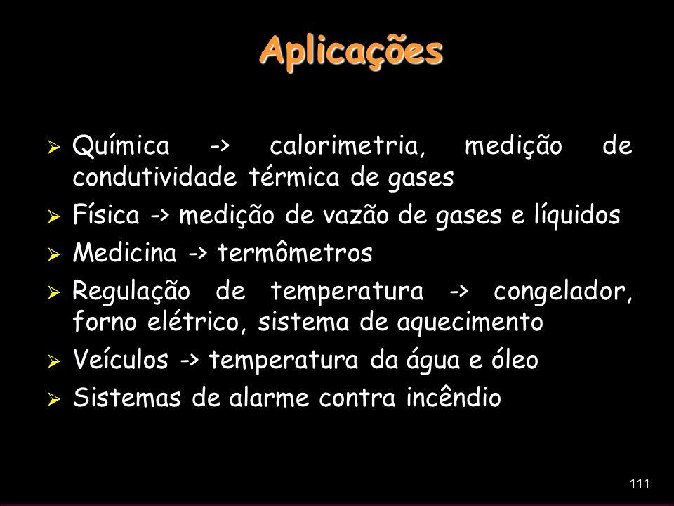 Aplicações Química -> calorimetria, medição de condutividade térmica de gases. Física -> medição de vazão de gases e líquidos.