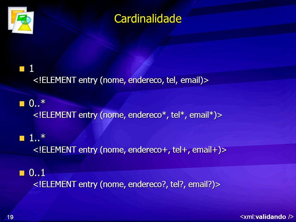 Cardinalidade 1. <!ELEMENT entry (nome, endereco, tel, email)> 0..* <!ELEMENT entry (nome, endereco*, tel*, email*)>