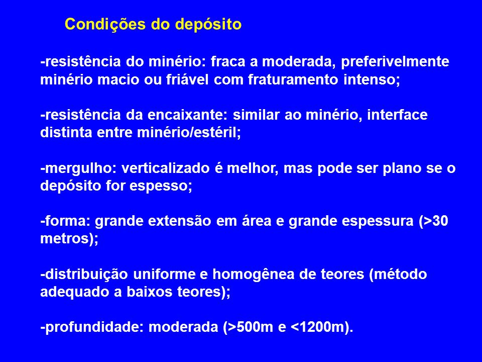 Condições do depósito -resistência do minério: fraca a moderada, preferivelmente minério macio ou friável com fraturamento intenso;