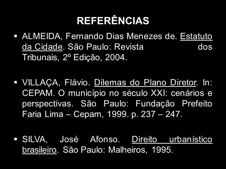 REFERÊNCIAS ALMEIDA, Fernando Dias Menezes de. Estatuto da Cidade. São Paulo: Revista dos Tribunais, 2º Edição, 2004.