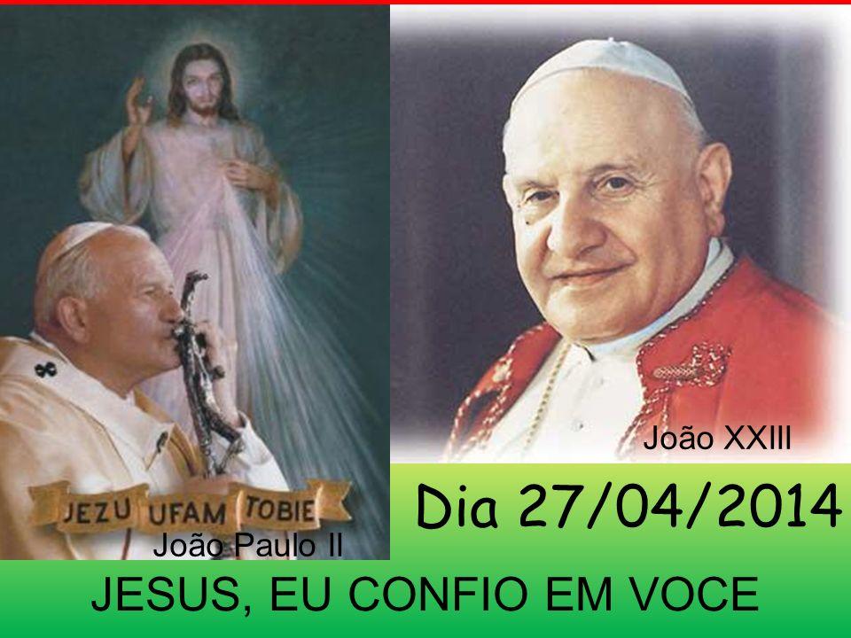 João XXIII Dia 27/04/2014 João Paulo II JESUS, EU CONFIO EM VOCE