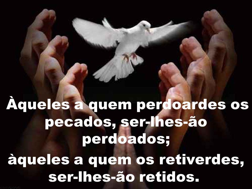Àqueles a quem perdoardes os pecados, ser-lhes-ão perdoados;