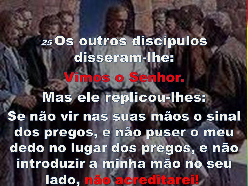 25 Os outros discípulos disseram-lhe: Mas ele replicou-lhes: