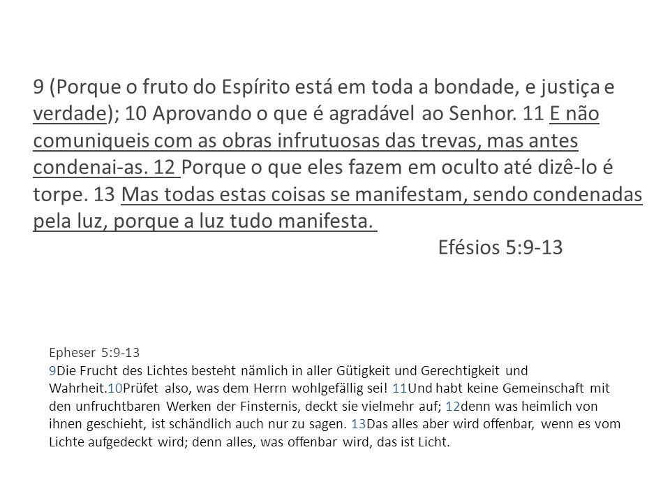 9 (Porque o fruto do Espírito está em toda a bondade, e justiça e verdade); 10 Aprovando o que é agradável ao Senhor. 11 E não comuniqueis com as obras infrutuosas das trevas, mas antes condenai-as. 12 Porque o que eles fazem em oculto até dizê-lo é torpe. 13 Mas todas estas coisas se manifestam, sendo condenadas pela luz, porque a luz tudo manifesta. Efésios 5:9-13
