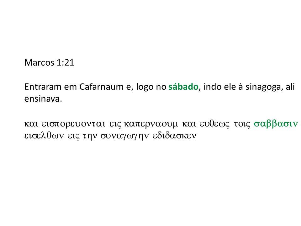 Marcos 1:21 Entraram em Cafarnaum e, logo no sábado, indo ele à sinagoga, ali ensinava.