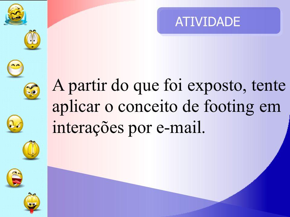 ATIVIDADE A partir do que foi exposto, tente aplicar o conceito de footing em interações por e-mail.