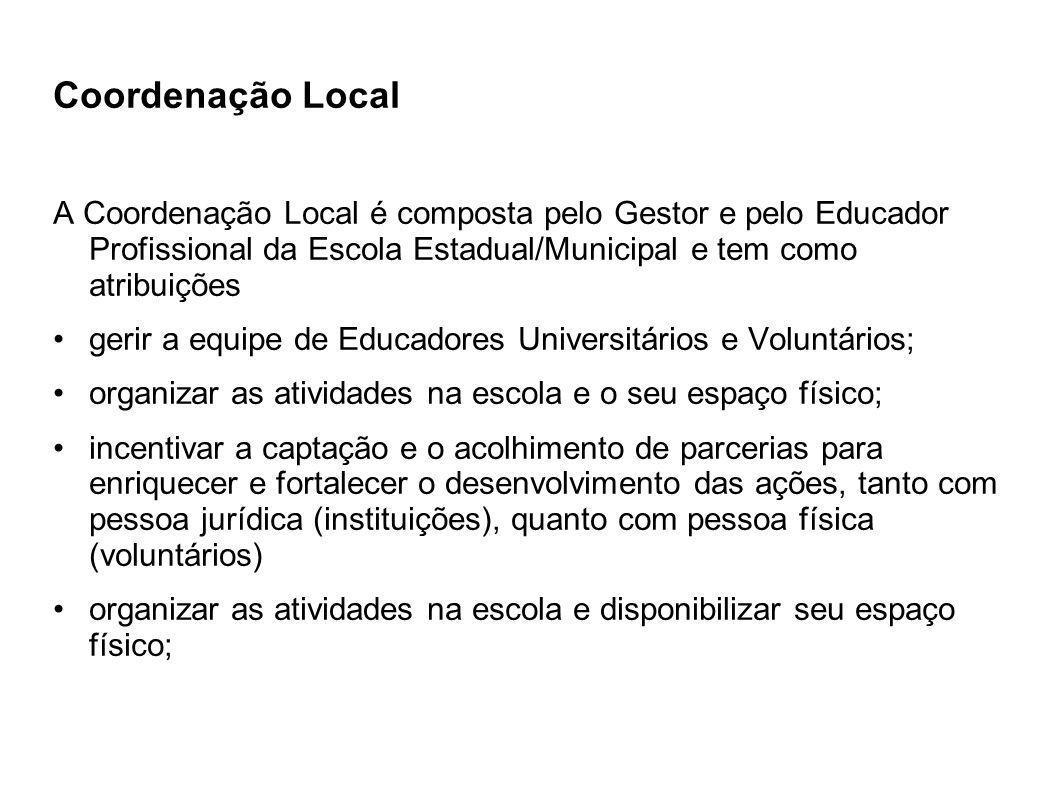 Coordenação Local A Coordenação Local é composta pelo Gestor e pelo Educador Profissional da Escola Estadual/Municipal e tem como atribuições.