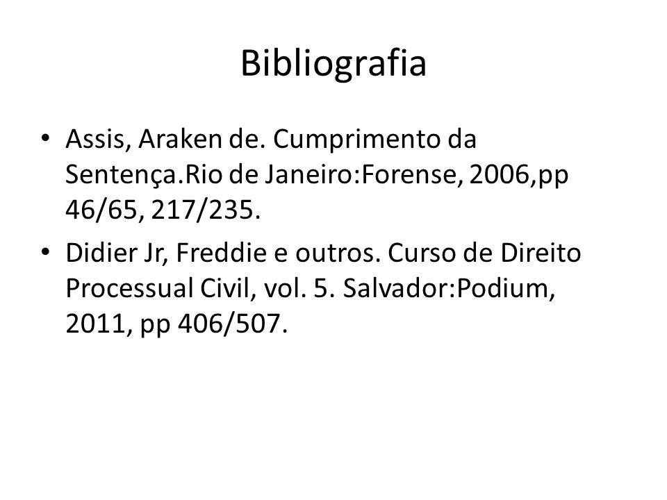 BibliografiaAssis, Araken de. Cumprimento da Sentença.Rio de Janeiro:Forense, 2006,pp 46/65, 217/235.