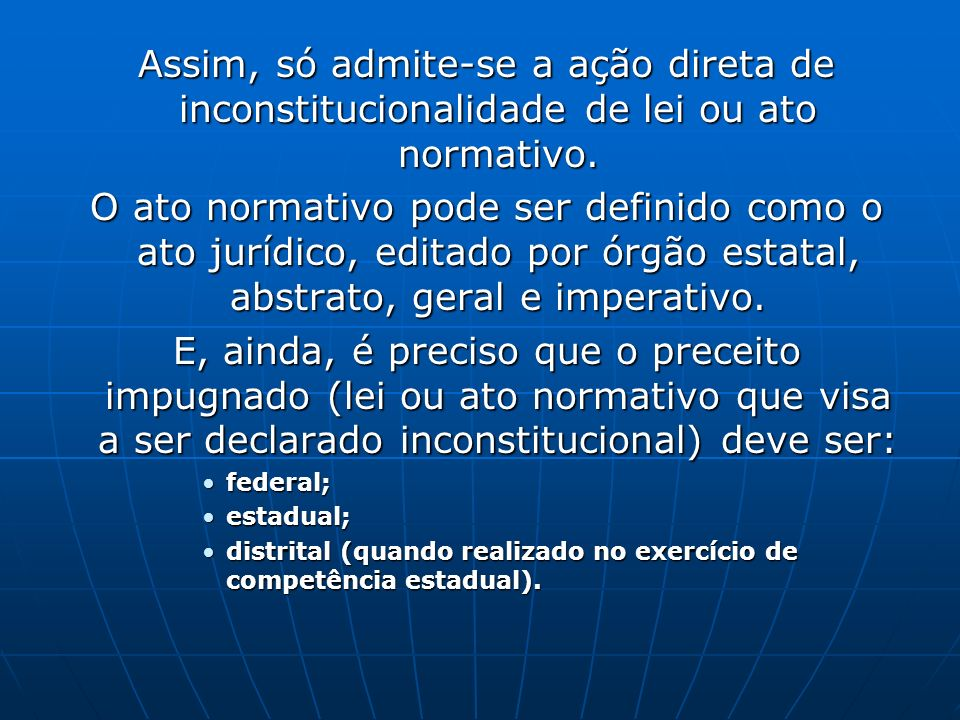 Assim, só admite-se a ação direta de inconstitucionalidade de lei ou ato normativo.