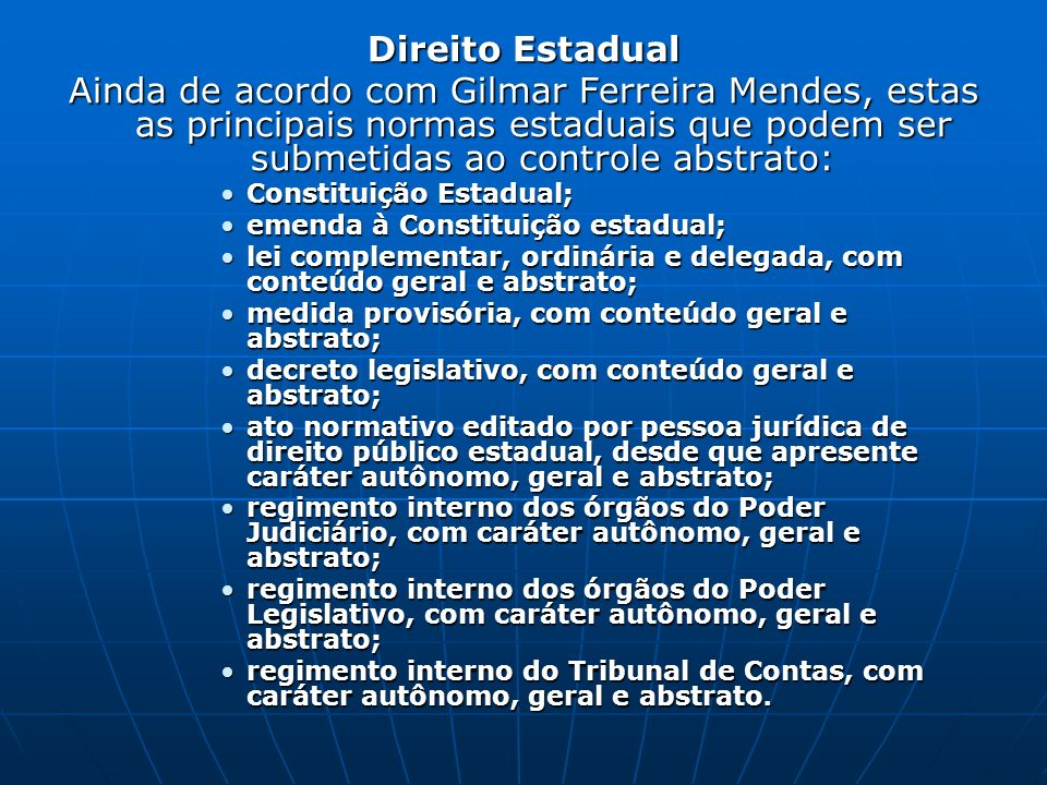 Direito Estadual Ainda de acordo com Gilmar Ferreira Mendes, estas as principais normas estaduais que podem ser submetidas ao controle abstrato: