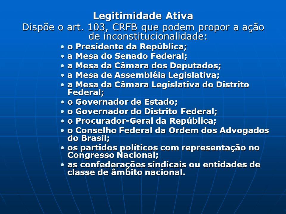 Legitimidade Ativa Dispõe o art. 103, CRFB que podem propor a ação de inconstitucionalidade: o Presidente da República;
