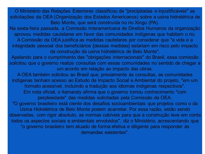 O Ministério das Relações Exteriores classificou de precipitadas e injustificáveis as solicitações da OEA (Organização dos Estados Americanos) sobre a usina hidrelétrica de Belo Monte, que será construída no rio Xingu (PA).