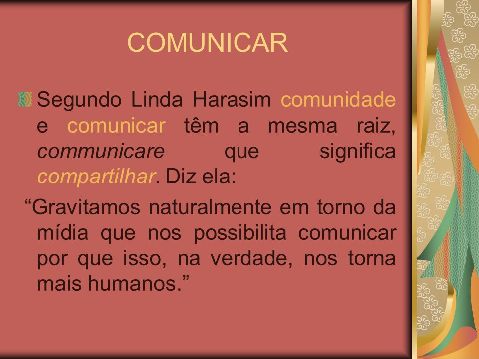 COMUNICAR Segundo Linda Harasim comunidade e comunicar têm a mesma raiz, communicare que significa compartilhar. Diz ela: