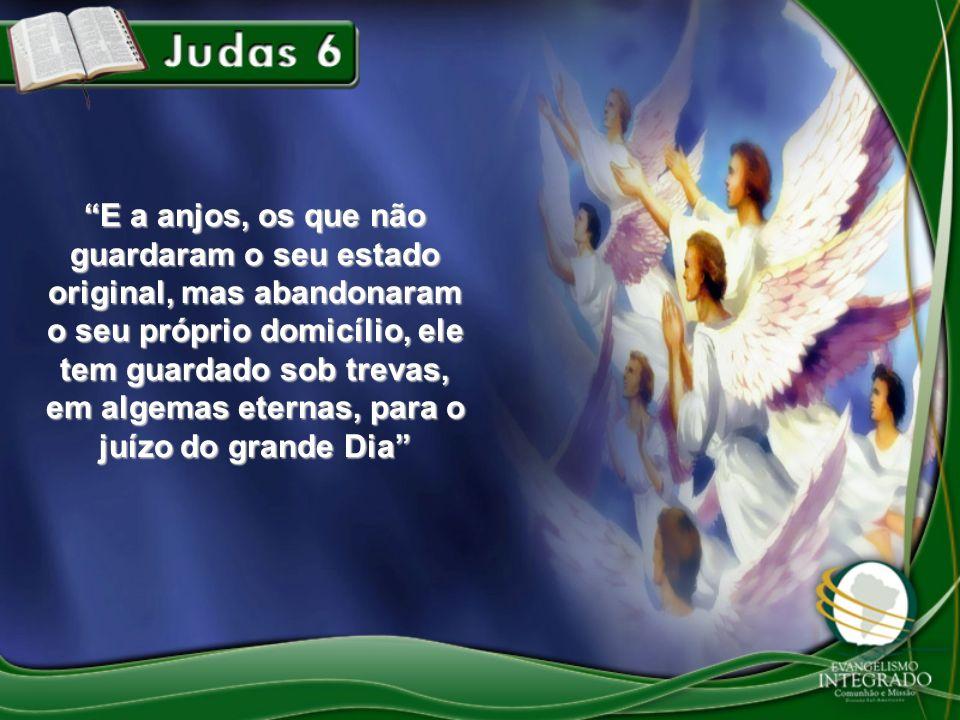 E a anjos, os que não guardaram o seu estado original, mas abandonaram o seu próprio domicílio, ele tem guardado sob trevas, em algemas eternas, para o juízo do grande Dia