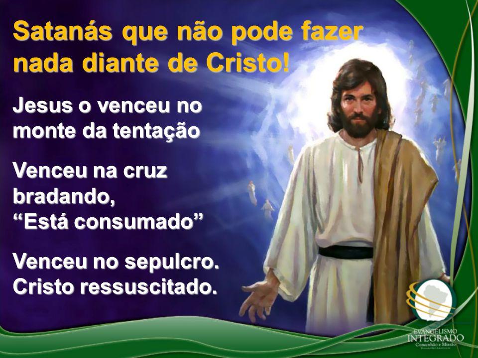 Satanás que não pode fazer nada diante de Cristo!