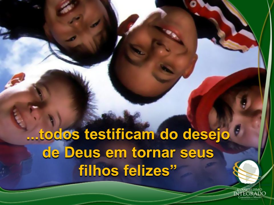 ...todos testificam do desejo de Deus em tornar seus filhos felizes