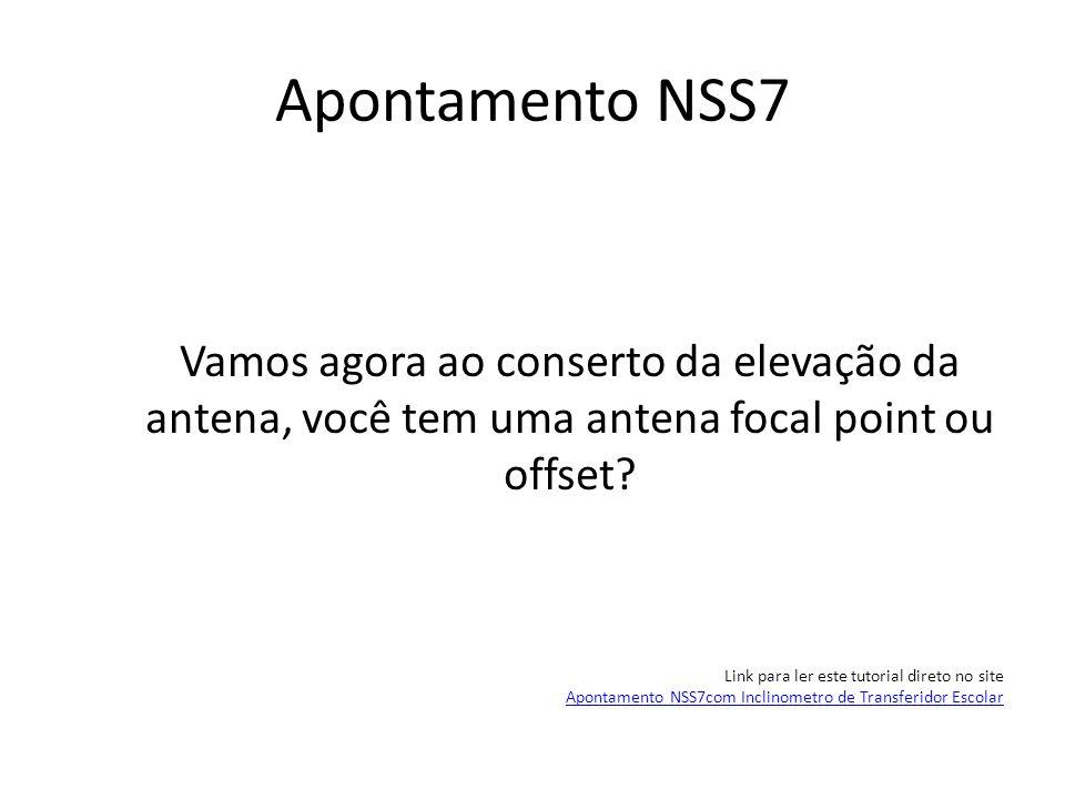Apontamento NSS7 Vamos agora ao conserto da elevação da antena, você tem uma antena focal point ou offset