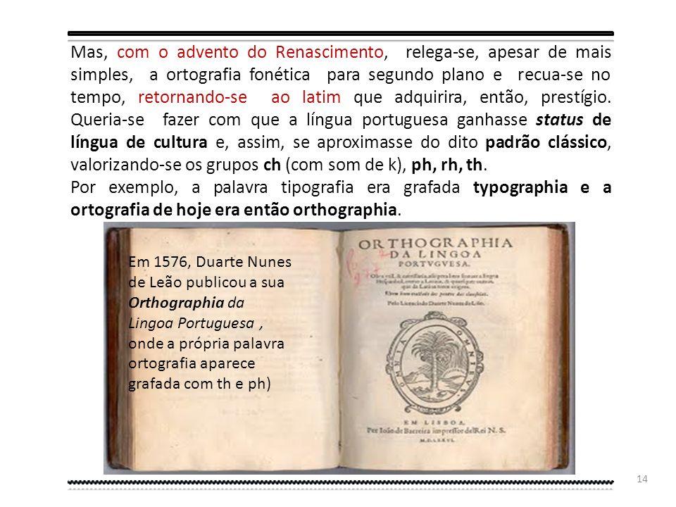 Mas, com o advento do Renascimento, relega-se, apesar de mais simples, a ortografia fonética para segundo plano e recua-se no tempo, retornando-se ao latim que adquirira, então, prestígio. Queria-se fazer com que a língua portuguesa ganhasse status de língua de cultura e, assim, se aproximasse do dito padrão clássico, valorizando-se os grupos ch (com som de k), ph, rh, th.