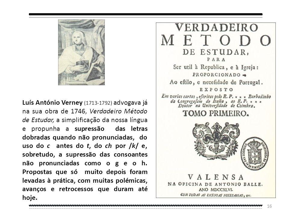 Luís António Verney (1713-1792) advogava já na sua obra de 1746, Verdadeiro Método de Estudar, a simplificação da nossa língua e propunha a supressão das letras dobradas quando não pronunciadas, do uso do c antes do t, do ch por /k/ e, sobretudo, a supressão das consoantes não pronunciadas como o g e o h.
