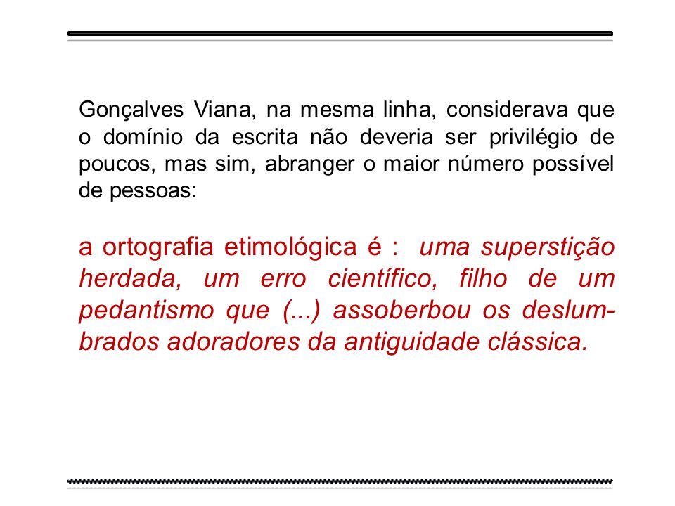 Gonçalves Viana, na mesma linha, considerava que o domínio da escrita não deveria ser privilégio de poucos, mas sim, abranger o maior número possível de pessoas:
