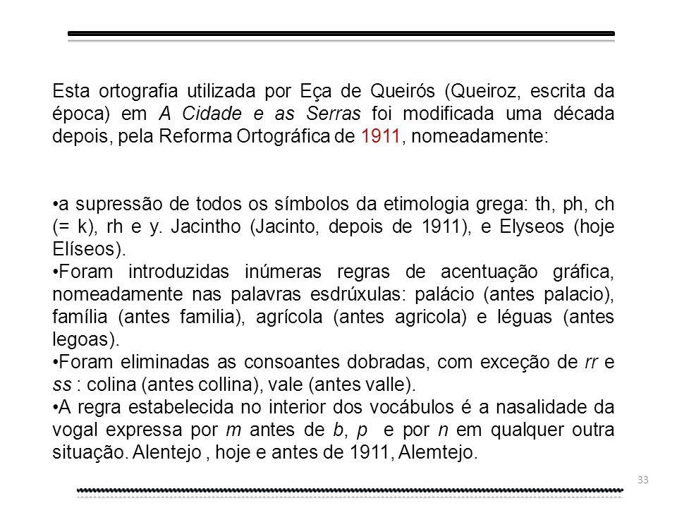 Esta ortografia utilizada por Eça de Queirós (Queiroz, escrita da época) em A Cidade e as Serras foi modificada uma década depois, pela Reforma Ortográfica de 1911, nomeadamente: