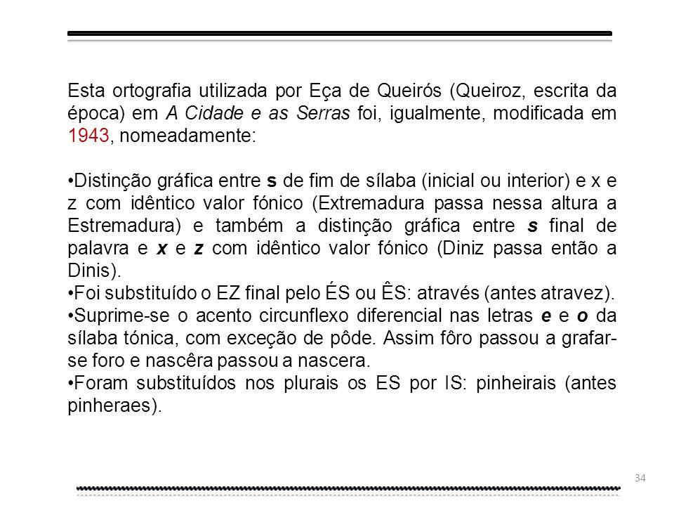 Esta ortografia utilizada por Eça de Queirós (Queiroz, escrita da época) em A Cidade e as Serras foi, igualmente, modificada em 1943, nomeadamente: