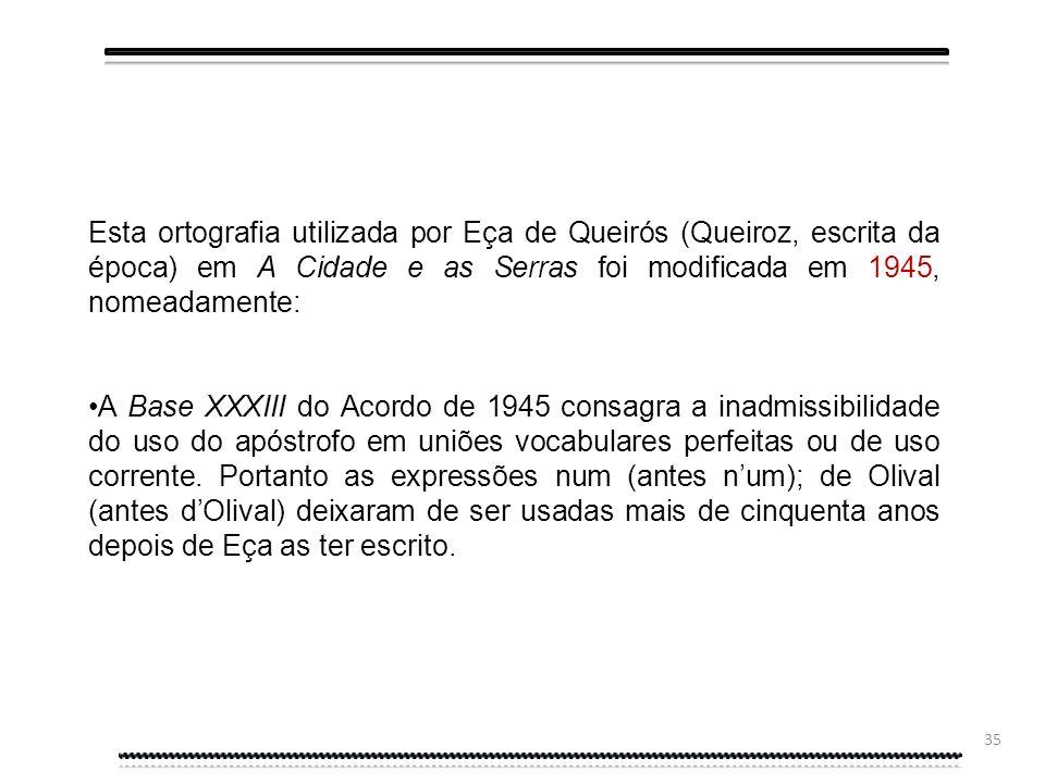 Esta ortografia utilizada por Eça de Queirós (Queiroz, escrita da época) em A Cidade e as Serras foi modificada em 1945, nomeadamente:
