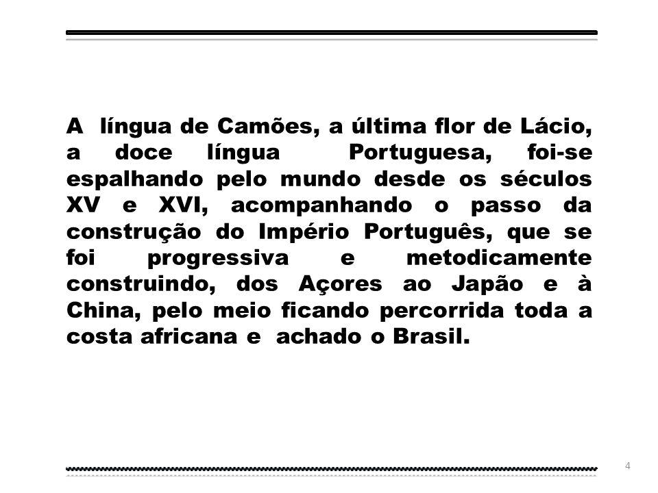 A língua de Camões, a última flor de Lácio, a doce língua Portuguesa, foi-se espalhando pelo mundo desde os séculos XV e XVI, acompanhando o passo da construção do Império Português, que se foi progressiva e metodicamente construindo, dos Açores ao Japão e à China, pelo meio ficando percorrida toda a costa africana e achado o Brasil.