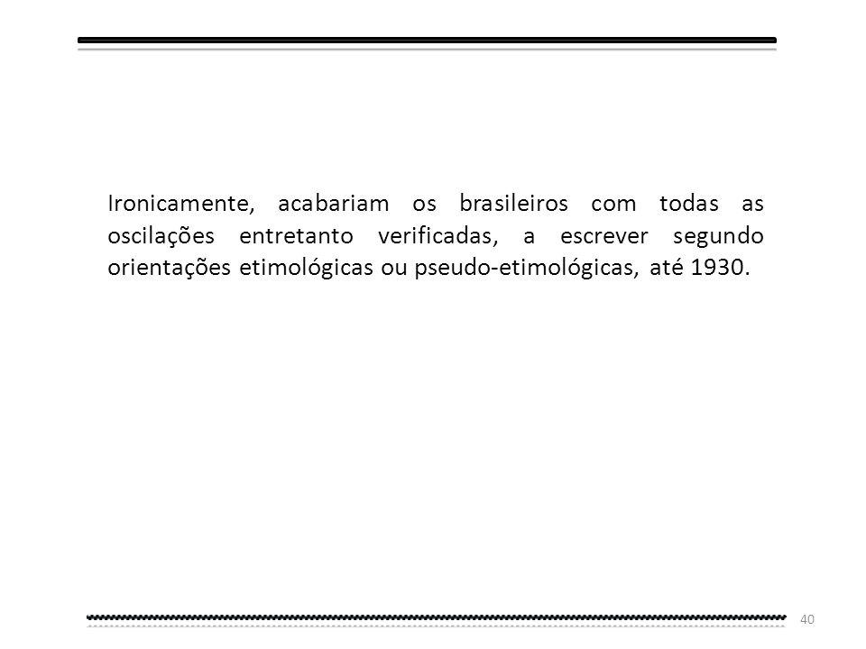 Ironicamente, acabariam os brasileiros com todas as oscilações entretanto verificadas, a escrever segundo orientações etimológicas ou pseudo-etimológicas, até 1930.