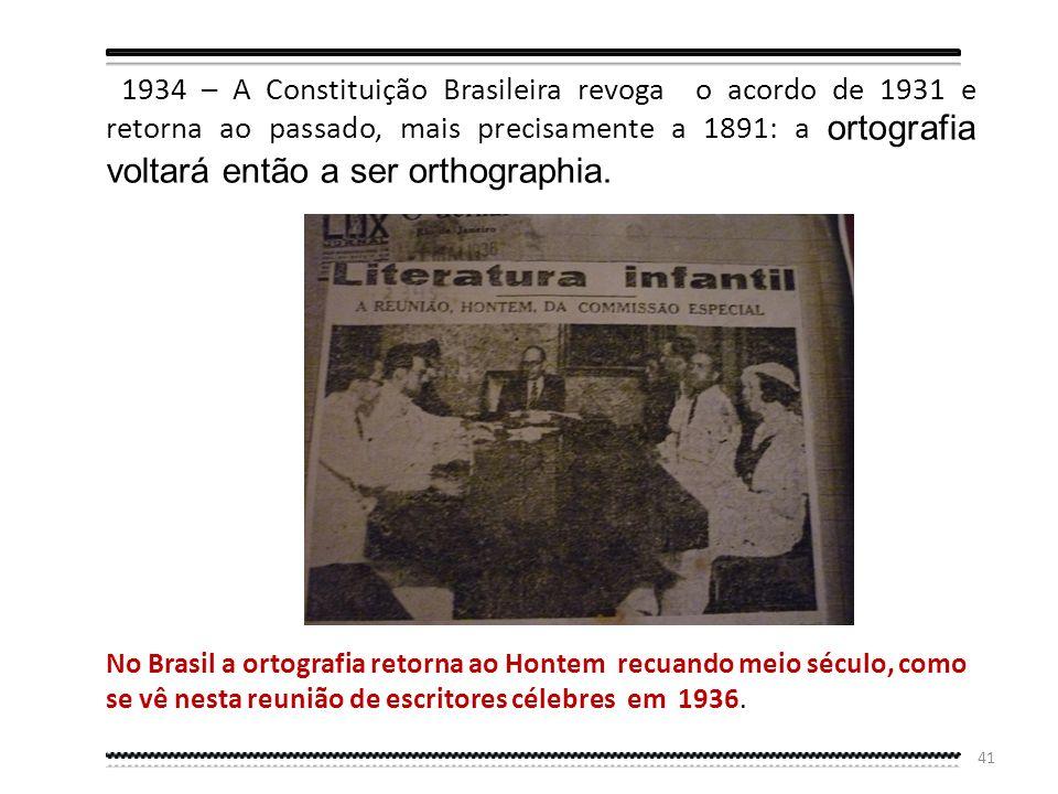 1934 – A Constituição Brasileira revoga o acordo de 1931 e retorna ao passado, mais precisamente a 1891: a ortografia voltará então a ser orthographia.